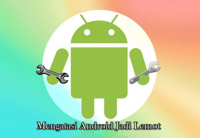 Mengatasi Android Jadi Lemot